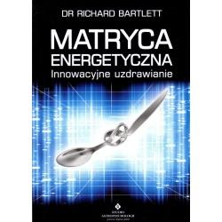 Matryca energetyczna. Innowacyjne uzdrawianie - dr Richard Bartlett